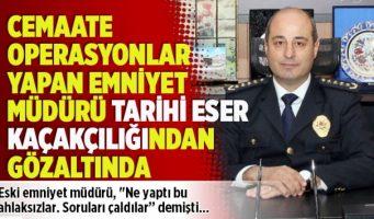 Начальник полиции, проводивший операции против движения Хизмет, обвиняется в контрабанде исторических артефактов